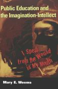 Public Education And The Imagination-Intellect:I Speak From The Wound In My Mout